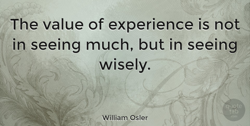 William Osler Quote About Good Life, Vision, Experience: The Value Of Experience Is...