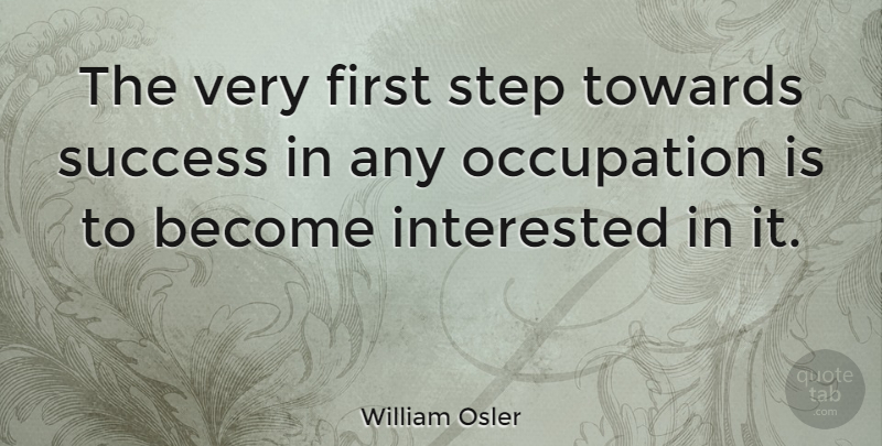 William Osler Quote About Inspirational, Success, Congratulations: The Very First Step Towards...