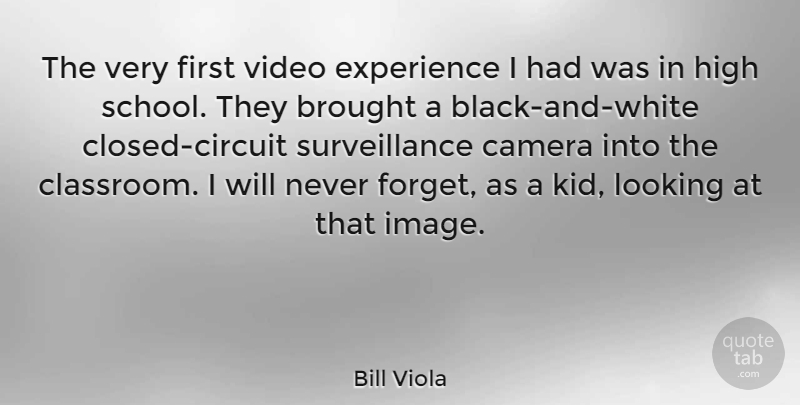 Bill Viola Quote About Brought, Experience, High, Looking, Video: The Very First Video Experience...