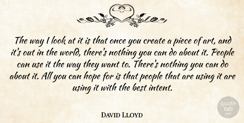 David Lloyd Quote About Art, Best, Create, Hope, People: The Way I Look At...