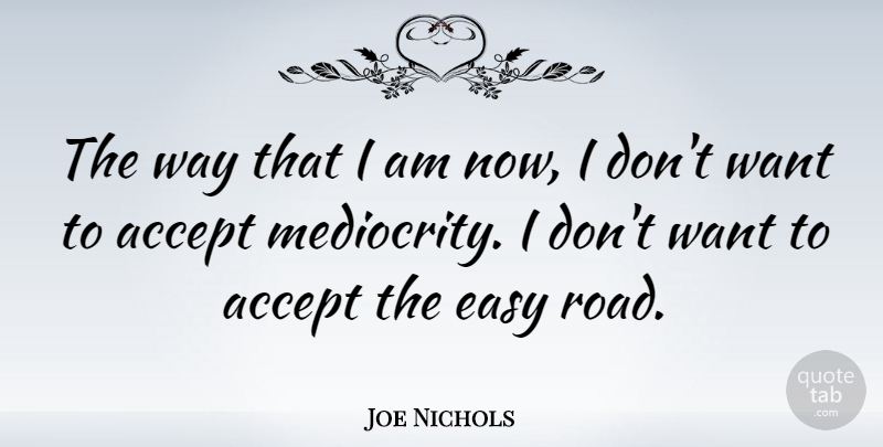 Joe Nichols Quote About Want, Way, Mediocrity: The Way That I Am...