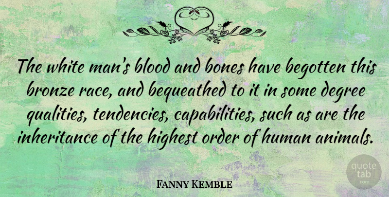 Fanny Kemble Quote About Bones, Bronze, Degree, English Actress, Highest: The White Mans Blood And...