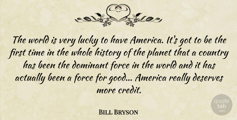 Bill Bryson Quote About America, Country, Deserves, Dominant, Force: The World Is Very Lucky...