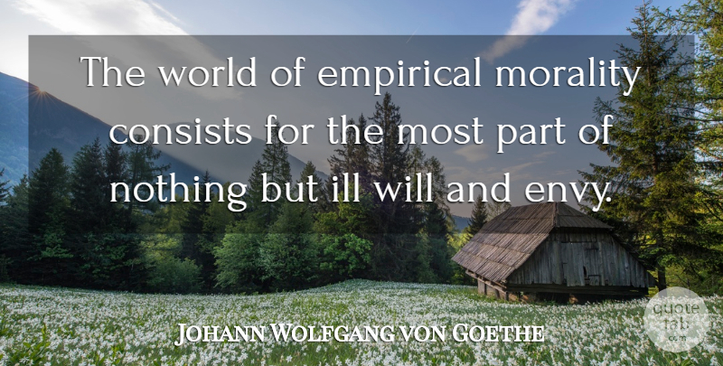 Johann Wolfgang von Goethe Quote About Ill Will, Envy, World: The World Of Empirical Morality...