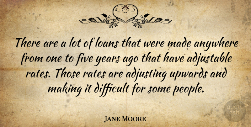 Jane Moore Quote About Adjusting, Anywhere, Difficult, Five, Loans: There Are A Lot Of...