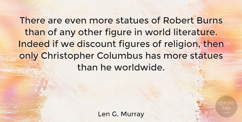 Len G. Murray Quote About Burns, Columbus, Discount, Figures, Indeed: There Are Even More Statues...