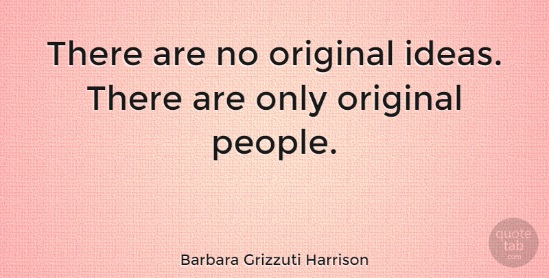 Barbara Grizzuti Harrison Quote About Ideas, People, Original Ideas: There Are No Original Ideas...