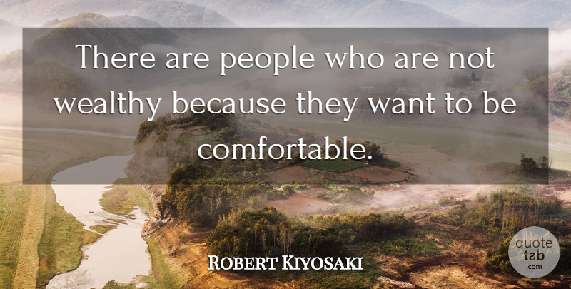 Robert Kiyosaki Quote About People, Want, Wealthy: There Are People Who Are...