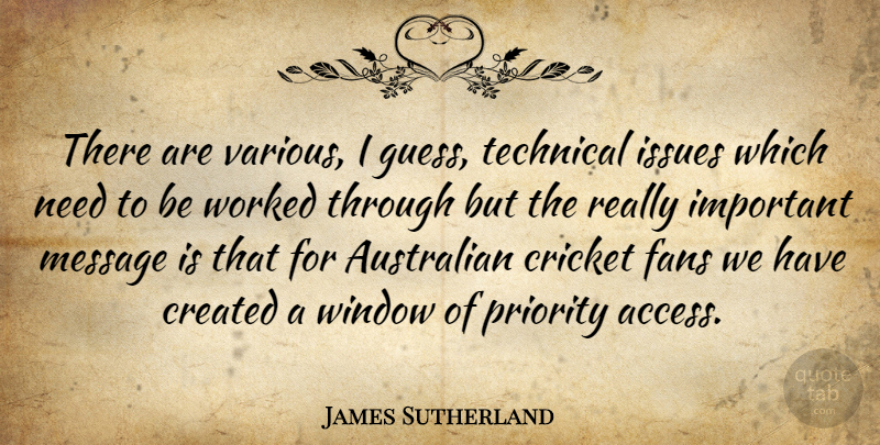 James Sutherland Quote About Australian, Created, Cricket, Fans, Issues: There Are Various I Guess...