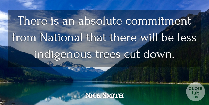 Nick Smith Quote About Absolute, Commitment, Cut, Indigenous, Less: There Is An Absolute Commitment...