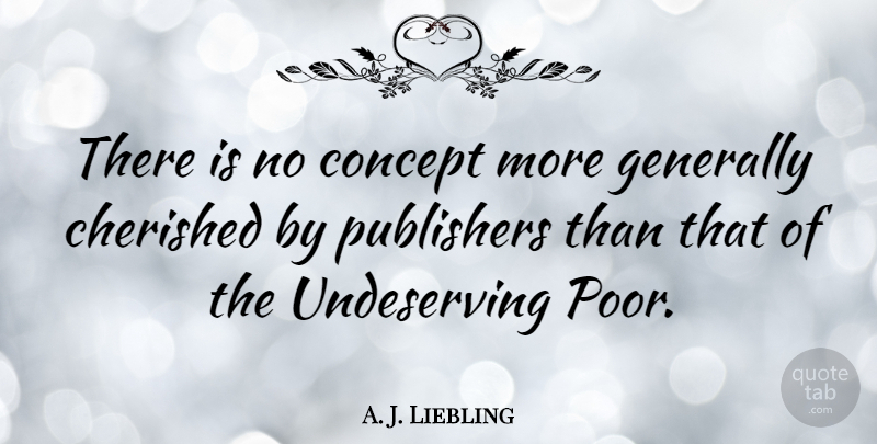 A. J. Liebling Quote About Poor, Undeserving, Publishers: There Is No Concept More...