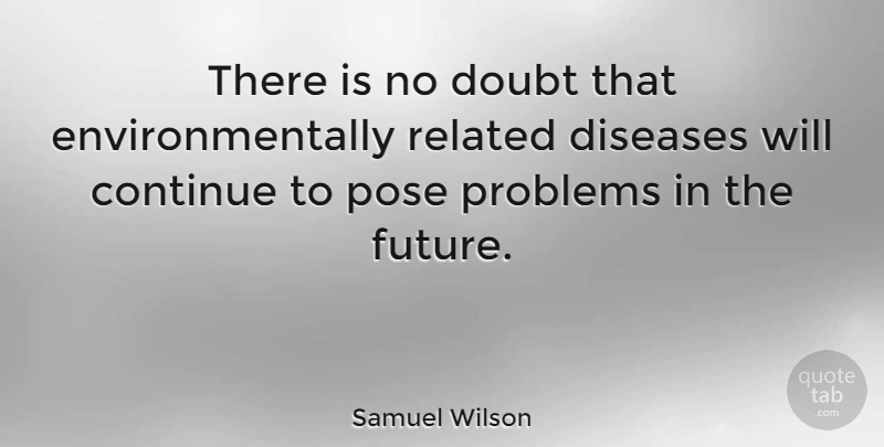 Samuel Wilson Quote About Doubt, Disease, Problem: There Is No Doubt That...