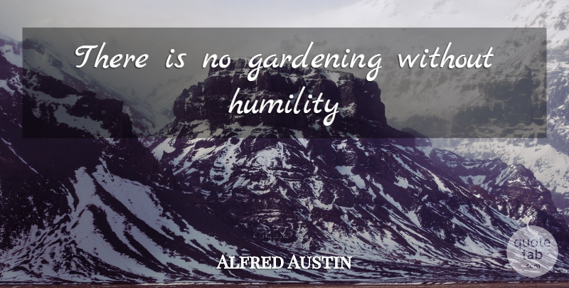 Alfred Austin Quote About Humility, Gardening: There Is No Gardening Without...