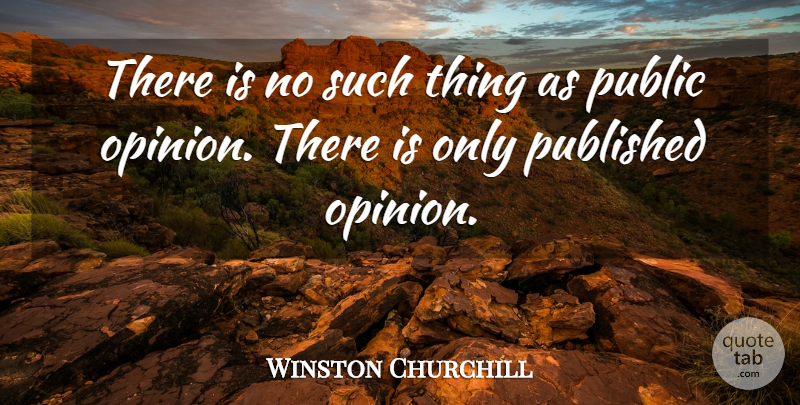 Winston Churchill Quote About Life, Motivational, Public Opinion: There Is No Such Thing...