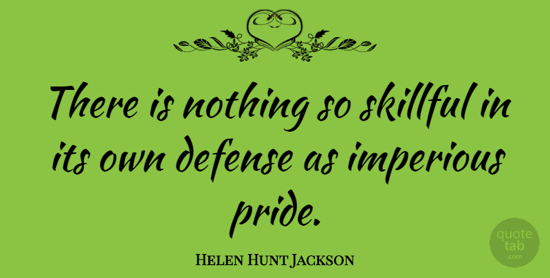 Helen Hunt Jackson Quote About Pride, Defense, Skillful: There Is Nothing So Skillful...