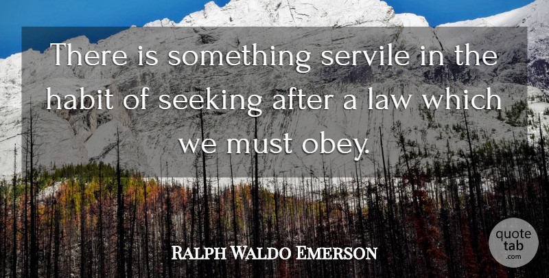 Ralph Waldo Emerson Quote About Law, Habit, Seeking: There Is Something Servile In...