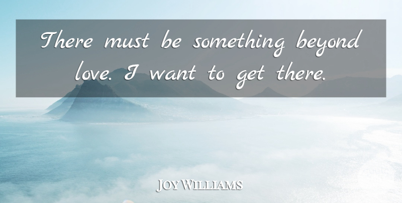 Joy Williams Quote About Beyond, Love: There Must Be Something Beyond...