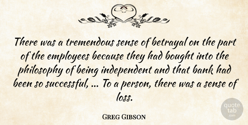 Greg Gibson Quote About Bank, Betrayal, Bought, Employees, Philosophy: There Was A Tremendous Sense...