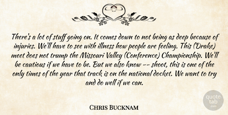 Chris Bucknam Quote About Cautious, Deep, Illness, Meet, Missouri: Theres A Lot Of Stuff...