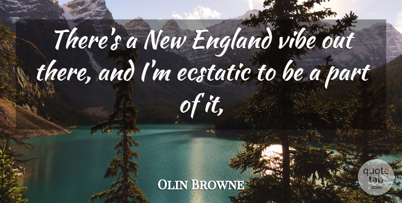 Olin Browne Quote About Ecstatic, England, Vibe: Theres A New England Vibe...