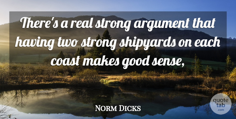 Norm Dicks Quote About Argument, Coast, Good, Strong: Theres A Real Strong Argument...