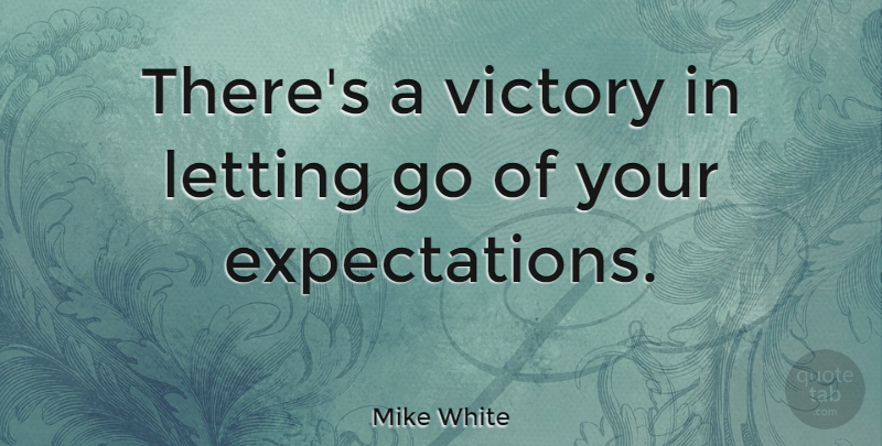 Mike White Quote About Letting Go, Expectations, Victory: Theres A Victory In Letting...