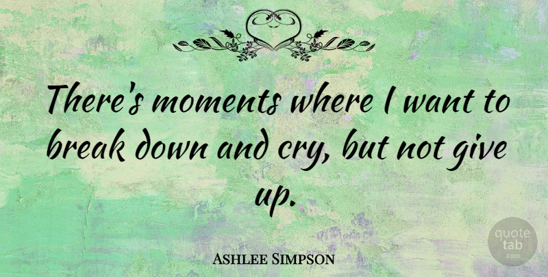 Ashlee Simpson Quote About Break Up, Giving Up, Want: Theres Moments Where I Want...