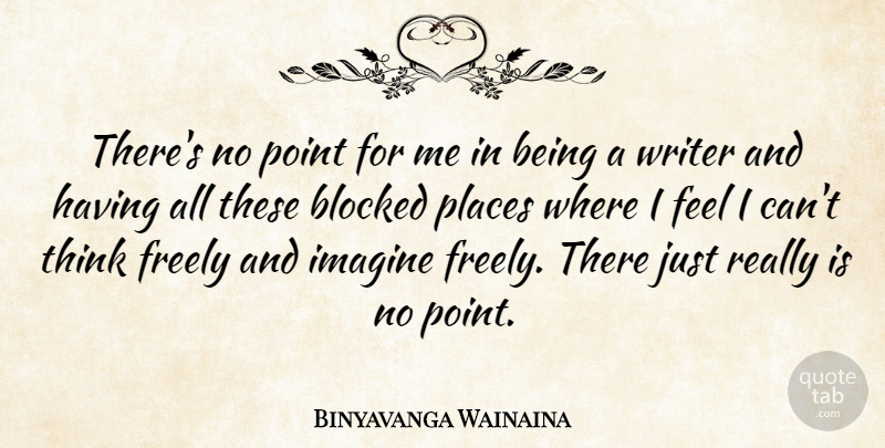 Binyavanga Wainaina Quote About Blocked, Freely, Imagine, Places, Point: Theres No Point For Me...