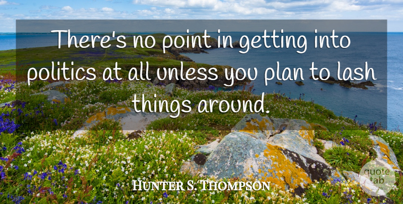 Hunter S. Thompson Quote About Lashes, Plans, No Point: Theres No Point In Getting...
