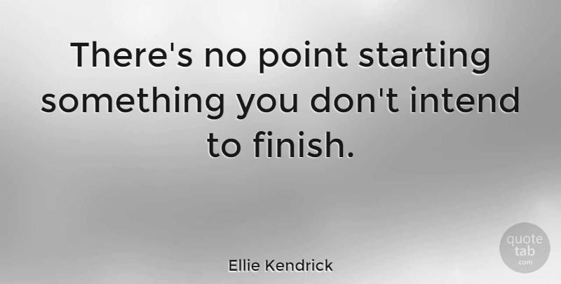 Ellie Kendrick Quote About Starting, No Point: Theres No Point Starting Something...