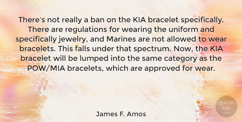 James F. Amos Quote About Allowed, Approved, Ban, Bracelet, Category: Theres Not Really A Ban...