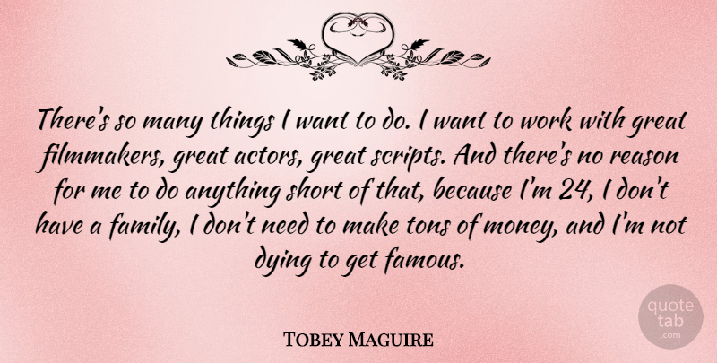 Tobey Maguire Quote About Dying, Needs, Actors: Theres So Many Things I...