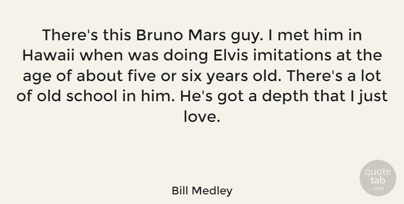 Bill Medley Quote About Age, Depth, Elvis, Five, Imitations: Theres This Bruno Mars Guy...