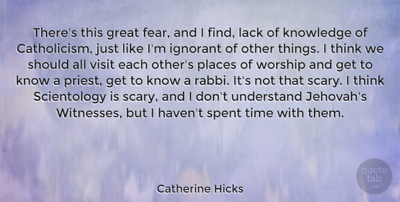 Catherine Hicks Quote About Fear, Great, Ignorant, Knowledge, Lack: Theres This Great Fear And...
