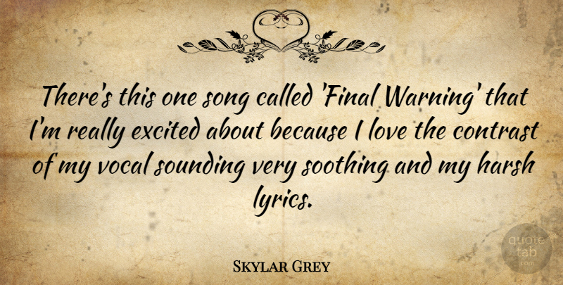Skylar Grey Quote About Excited, Harsh, Love, Soothing, Vocal: Theres This One Song Called...