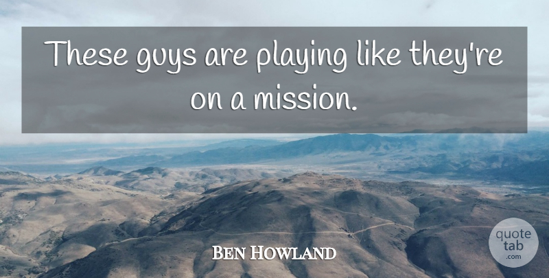 Ben Howland Quote About Guys, Playing: These Guys Are Playing Like...