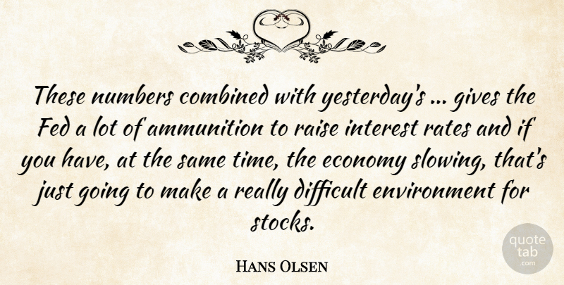 Hans Olsen Quote About Ammunition, Combined, Difficult, Economy, Environment: These Numbers Combined With Yesterdays...