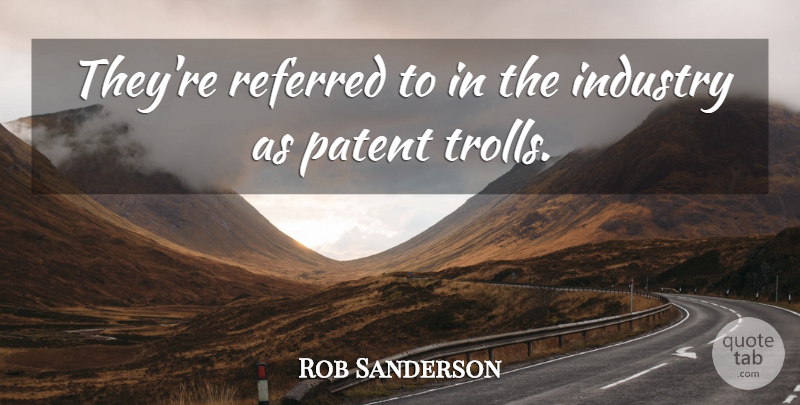 Rob Sanderson Quote About Industry, Patent, Referred: Theyre Referred To In The...