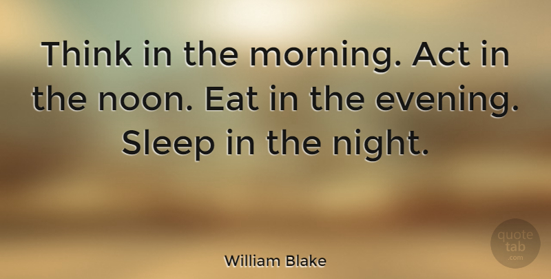 William Blake Quote About Good Morning, Happiness, Sleep: Think In The Morning Act...