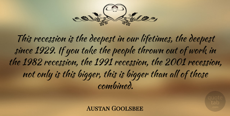 Austan Goolsbee Quote About People, Recession, Since, Thrown, Work: This Recession Is The Deepest...