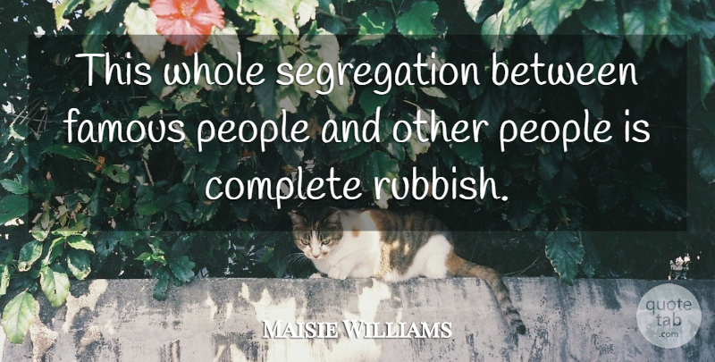 Maisie Williams Quote About Famous, People: This Whole Segregation Between Famous...