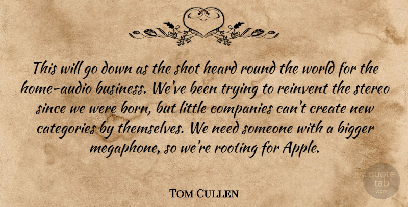 Tom Cullen Quote About Bigger, Categories, Companies, Create, Heard: This Will Go Down As...