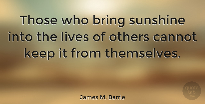 James M. Barrie Quote About Inspirational, Happiness, Thank You: Those Who Bring Sunshine Into...