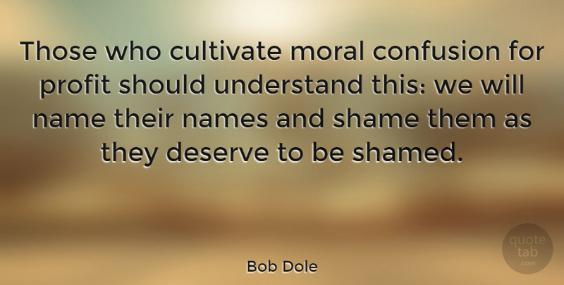Bob Dole Quote About Names, Confusion, Moral: Those Who Cultivate Moral Confusion...