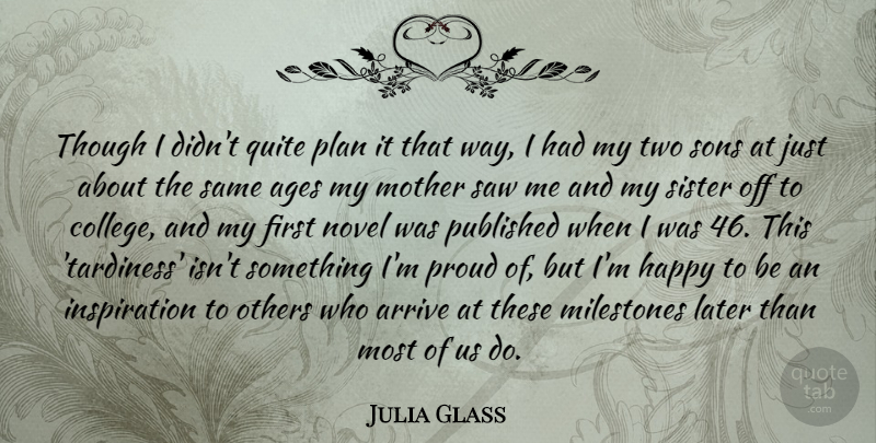 Julia Glass Quote About Ages, Arrive, Later, Milestones, Novel: Though I Didnt Quite Plan...