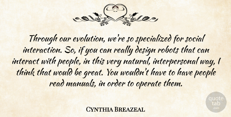 Cynthia Breazeal Quote About Design, Great, Interact, Operate, Order: Through Our Evolution Were So...