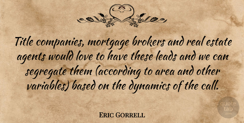 Eric Gorrell Quote About Agents, Area, Based, Dynamics, Estate: Title Companies Mortgage Brokers And...