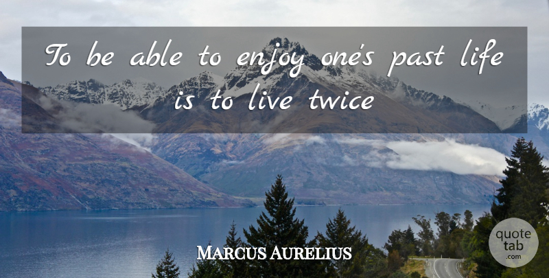 Marcus Aurelius Quote About Enjoy, Life, Past, Twice: To Be Able To Enjoy...