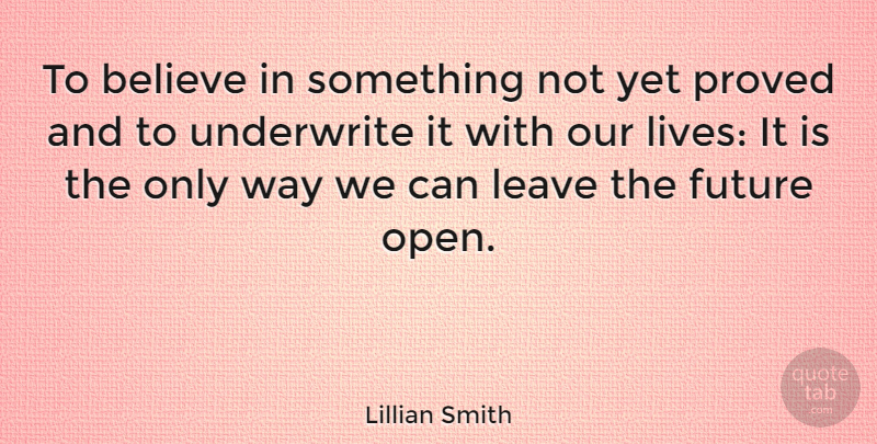 Lillian Smith Quote About Believe, Way, Our Lives: To Believe In Something Not...