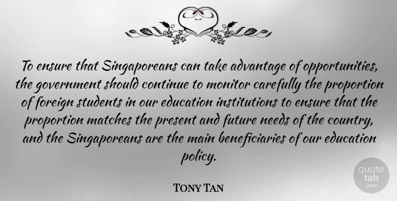Tony Tan Quote About Advantage, Carefully, Continue, Education, Ensure: To Ensure That Singaporeans Can...
